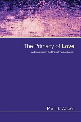 The Primacy of Love: An Introduction to the Ethics of Thomas Aquinas - Wadell, Paul J