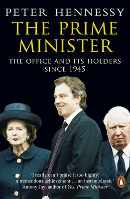 The Prime Minister: The Office and Its Holders Since 1945 - Hennessy, Peter