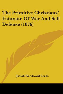 The Primitive Christians' Estimate of War and Self Defense (1876) - Leeds, Josiah Woodward