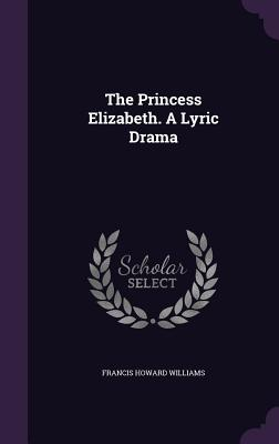 The Princess Elizabeth. a Lyric Drama - Williams, Francis Howard