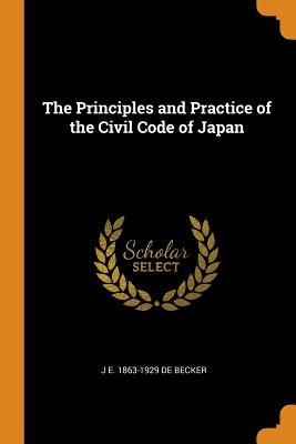 The Principles and Practice of the Civil Code of Japan - De Becker, J E 1863-1929