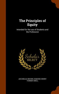 The Principles of Equity: Intended for the Use of Students and the Profession - Brown, Archibald, and Snell, Edmund Henry Turner