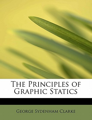 The Principles of Graphic Statics - Clarke, George Sydenham