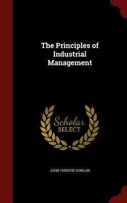 The Principles of Industrial Management - Duncan, John Christie