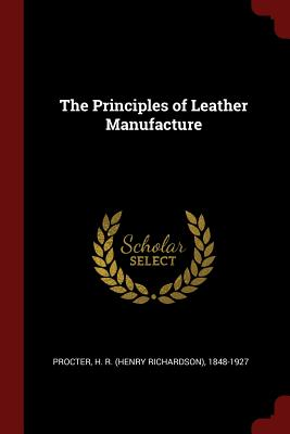 The Principles of Leather Manufacture - Procter, H R (Henry Richardson) 1848- (Creator)