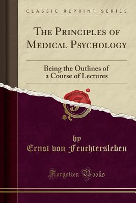 The Principles of Medical Psychology: Being the Outlines of a Course of Lectures (Classic Reprint) - Feuchtersleben, Ernst Von
