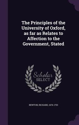 The Principles of the University of Oxford, as Far as Relates to Affection to the Government, Stated - Newton, Richard, M.D.