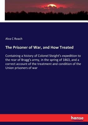 The Prisoner of War, and How Treated: Containing a history of Colonel Steight's expedition to the rear of Bragg's army, in the spring of 1863, and a correct account of the treatment and condition of the Union prisoners of war - Roach, Alva C