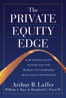 The Private Equity Edge: How Private Equity Players and the World's Top Companies Build Value and Wealth - Laffer, Arthur B, and Hass, William J, and Pryor, Shepherd G