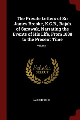 The Private Letters of Sir James Brooke, K.C.B., Rajah of Sarawak, Narrating the Events of His Life, from 1838 to the Present Time; Volume 1 - Brooke, James, Sir