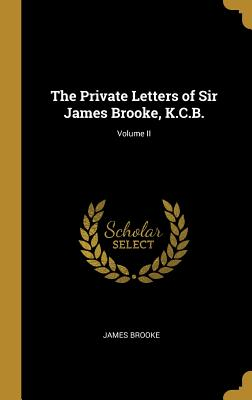 The Private Letters of Sir James Brooke, K.C.B.; Volume II - Brooke, James
