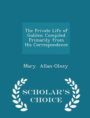 The Private Life of Galileo: Compiled Primarily from His Correspondence - Scholar's Choice Edition - Allan-Olney, Mary