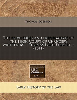 The Priviledges and Prerogatives of the High Court of Chancery Written by ... Thomas Lord Elsmere ... (1641) - Egerton, Thomas