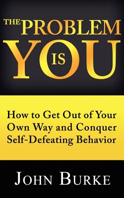 The Problem Is You: How to Get Out of Your Own Way and Conquer Self-Defeating Behavior - Burke, John