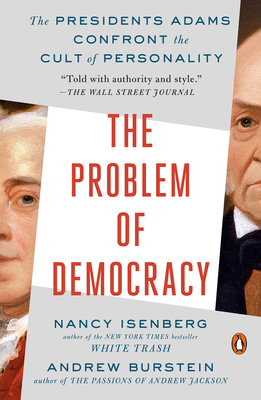 The Problem of Democracy: The Presidents Adams Confront the Cult of Personality - Isenberg, Nancy, and Burstein, Andrew