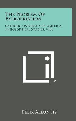 The Problem of Expropriation: Catholic University of America, Philosophical Studies, V106 - Alluntis, Felix