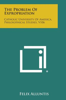The Problem of Expropriation: Catholic University of America, Philosophical Studies, V106 - Alluntis, Felix
