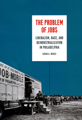 The Problem of Jobs: Liberalism, Race, and Deindustrialization in Philadelphia - McKee, Guian A