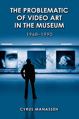 The Problematic of Video Art in Museum, 1968-1990 - Manasseh, Cyrus