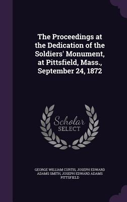 The Proceedings at the Dedication of the Soldiers' Monument, at Pittsfield, Mass., September 24, 1872 - Curtis, George William, and Smith, Joseph Edward Adams, and Pittsfield, Joseph Edward Adams