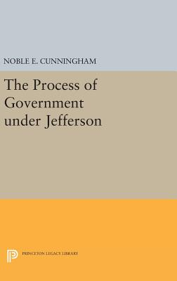 The Process of Government under Jefferson - Cunningham, Noble E.