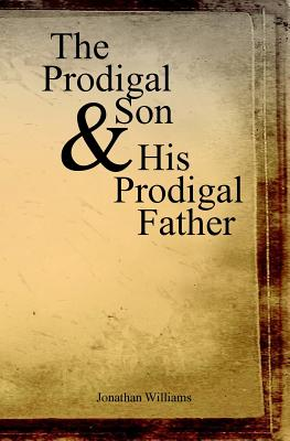 The Prodigal Son and His Prodigal Father - Williams, Jonathan, Dr.