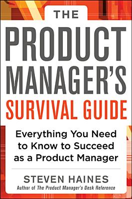 The Product Manager's Survival Guide: Everything You Need to Know to Succeed as a Product Manager - Haines, Steven