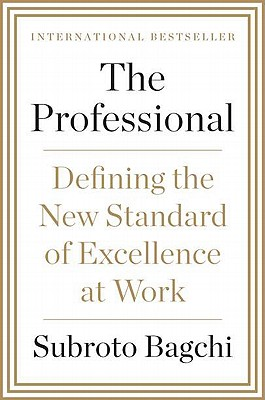 The Professional: Defining the New Standard of Excellence at Work - Bagchi, Subroto