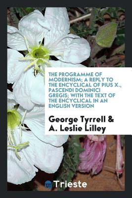 The Programme of Modernism; A Reply to the Encyclical of Pius X., Pascendi Dominici Gregis; With the Text of the Encyclical in an English Version - Tyrrell, George