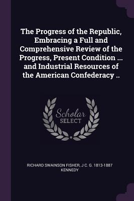 The Progress of the Republic, Embracing a Full and Comprehensive Review of the Progress, Present Condition ... and Industrial Resources of the American Confederacy .. - Fisher, Richard Swainson, and Kennedy, J C G 1813-1887
