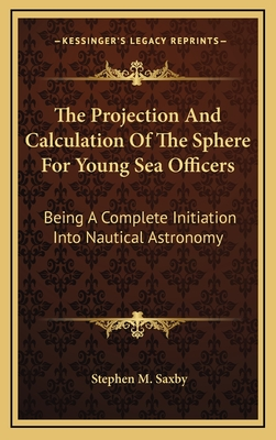 The Projection and Calculation of the Sphere for Young Sea Officers: Being a Complete Initiation Into Nautical Astronomy - Saxby, Stephen M