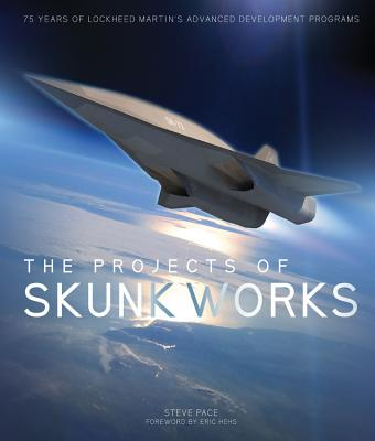 The Projects of Skunk Works: 75 Years of Lockheed Martin's Advanced Development Programs - Pace, Steve, and Hehs, Eric (Foreword by)