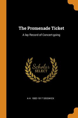 The Promenade Ticket: A Lay Record of Concert-Going - Sidgwick, A H 1882-1917