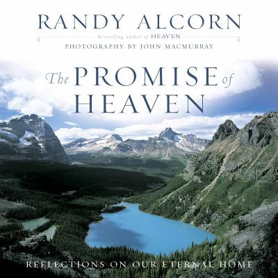 The Promise of Heaven: Reflections on Our Eternal Home - Alcorn, Randy, and Macmurray, John (Photographer)