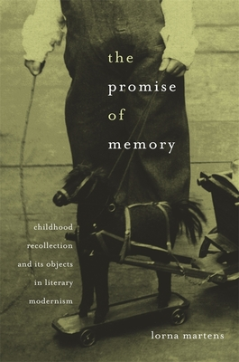 The Promise of Memory: Childhood Recollection and Its Objects in Literary Modernism - Martens, Lorna