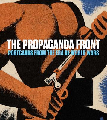 The Propaganda Front: Postcards from the Era of World Wars - Jozefacka, Anna (Text by), and Klich, Lynda (Text by), and Kreinik, Juliana (Text by)