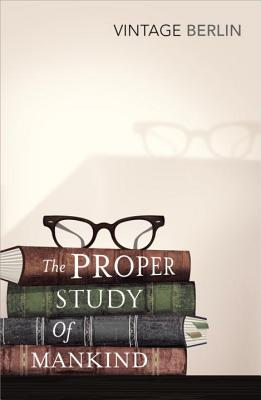 The Proper Study Of Mankind: An Anthology of Essays - Berlin, Isaiah