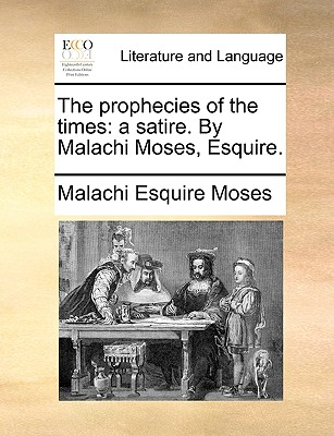 The Prophecies of the Times: A Satire. by Malachi Moses, Esquire. - Moses, Malachi Esquire
