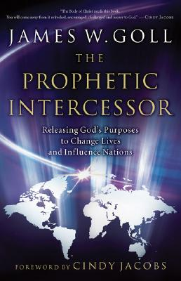 The Prophetic Intercessor: Releasing God's Purposes to Change Lives and Influence Nations - Goll, James W