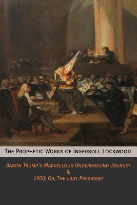 The Prophetic Works of Ingersoll Lockwood: Baron Trump's Marvellous Underground Journey & 1900; Or, the Last President - Lockwood, Ingersoll