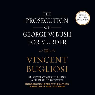 The Prosecution of George W. Bush for Murder - Bugliosi, Vincent, and Cashman, Marc (Read by)