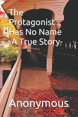 The Protagonist Has No Name: A True Story - Author, Anonymous