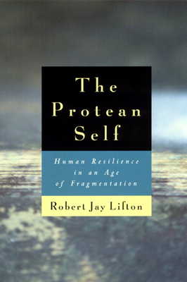 The Protean Self: Human Resilience in an Age of Fragmentation - Lifton, Robert Jay