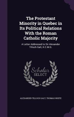 The Protestant Minority in Quebec in Its Political Relations with the Roman Catholic Majority: A Letter Addressed to Sir Alexander Tilloch Galt, K.C.M.G. - Galt, Alexander Tilloch, Sir, and White, Thomas