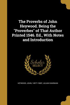 The Proverbs of John Heywood. Being the Proverbes of That Author Printed 1546. Ed., with Notes and Introduction - Heywood, John 1497?-1580? (Creator), and Sharman, Julian