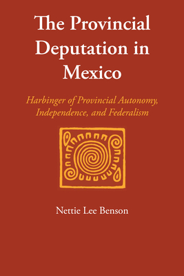 The Provincial Deputation in Mexico: Harbinger of Provincial Autonomy, Independence, and Federalism - Benson, Nettie Lee