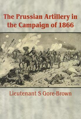 The Prussian Artillery in the Campaign of 1866 - Gore-Brown, S