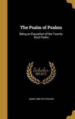 The Psalm of Psalms: Being an Exposition of the Twenty-Third Psalm - Stalker, James 1848-1927
