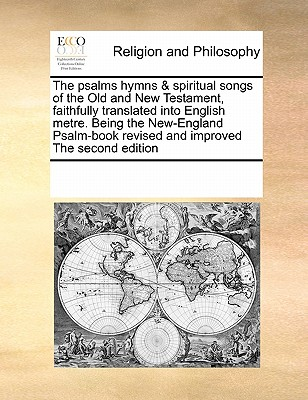The Psalms Hymns & Spiritual Songs of the Old and New Testament, Faithfully Translated Into English Metre. Being the New-England Psalm-Book Revised and Improved the Second Edition - Multiple Contributors, See Notes