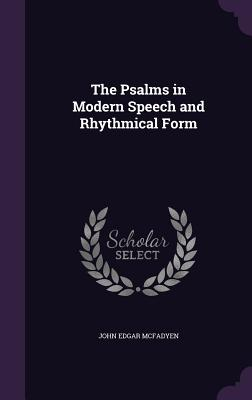 The Psalms in Modern Speech and Rhythmical Form - McFadyen, John Edgar